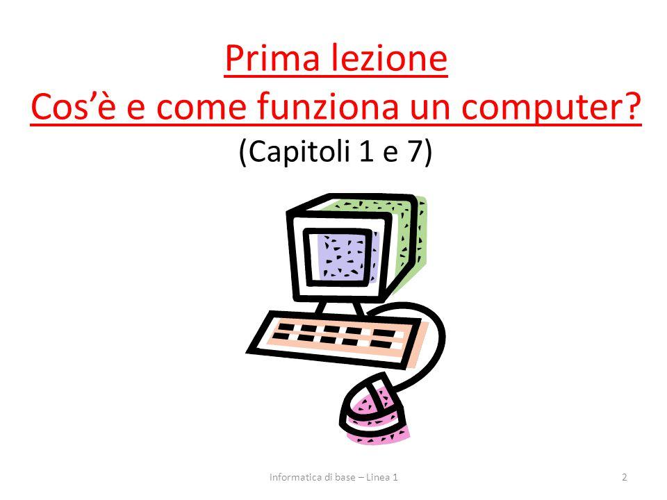 Prima lezione Cos'è e come funziona un computer? (Capitoli 1 e 7) 2Informatica di base – Linea 1