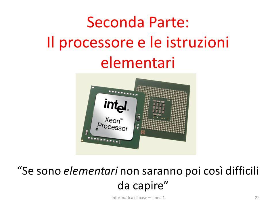 """Seconda Parte: Il processore e le istruzioni elementari """"Se sono elementari non saranno poi così difficili da capire"""" 22Informatica di base – Linea 1"""