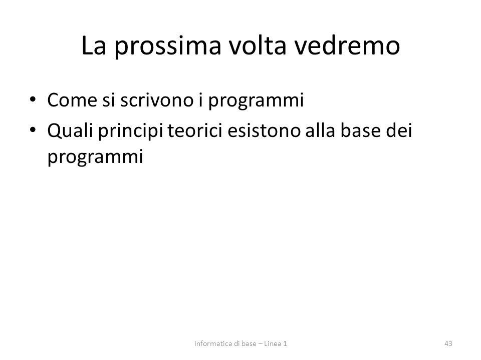 La prossima volta vedremo Come si scrivono i programmi Quali principi teorici esistono alla base dei programmi 43Informatica di base – Linea 1