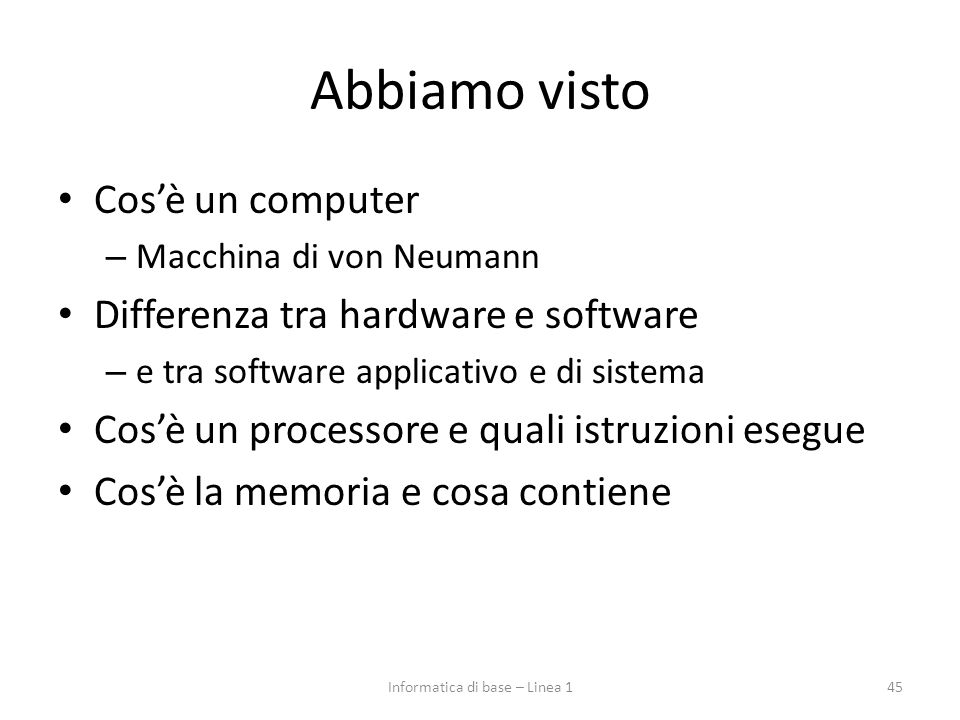 Abbiamo visto Cos'è un computer – Macchina di von Neumann Differenza tra hardware e software – e tra software applicativo e di sistema Cos'è un proces