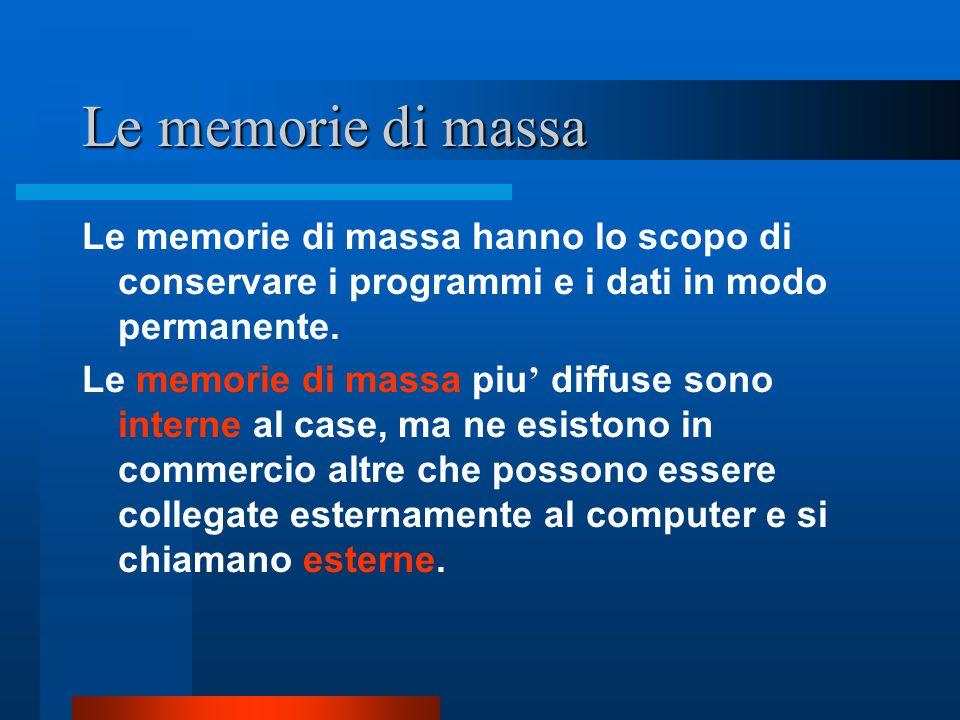 Le memorie di massa Le memorie di massa hanno lo scopo di conservare i programmi e i dati in modo permanente. Le memorie di massa piu ' diffuse sono i