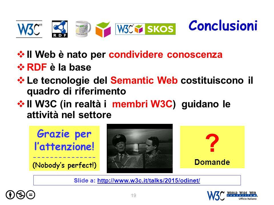 Conclusioni  Il Web è nato per condividere conoscenza  RDF è la base  Le tecnologie del Semantic Web costituiscono il quadro di riferimento  Il W3C (in realtà i membri W3C) guidano le attività nel settore 19 Grazie per l'attenzione.
