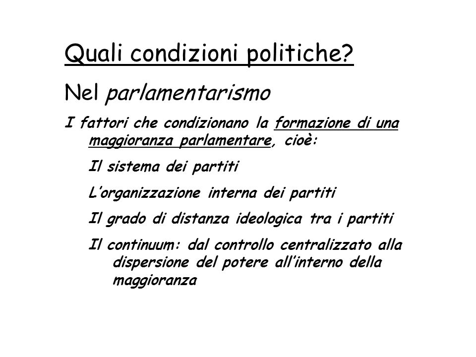 24 Quali condizioni politiche? Nel parlamentarismo I fattori che condizionano la formazione di una maggioranza parlamentare, cioè: Il sistema dei part