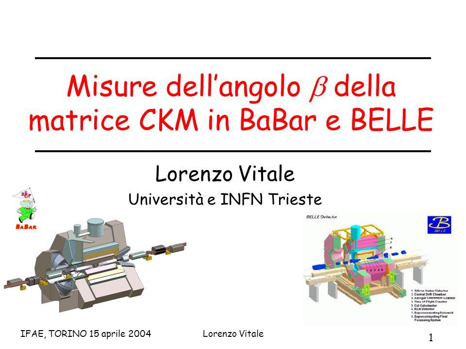 1 IFAE, TORINO 15 aprile 2004Lorenzo Vitale Misure dell'angolo  della matrice CKM in BaBar e BELLE Lorenzo Vitale Università e INFN Trieste