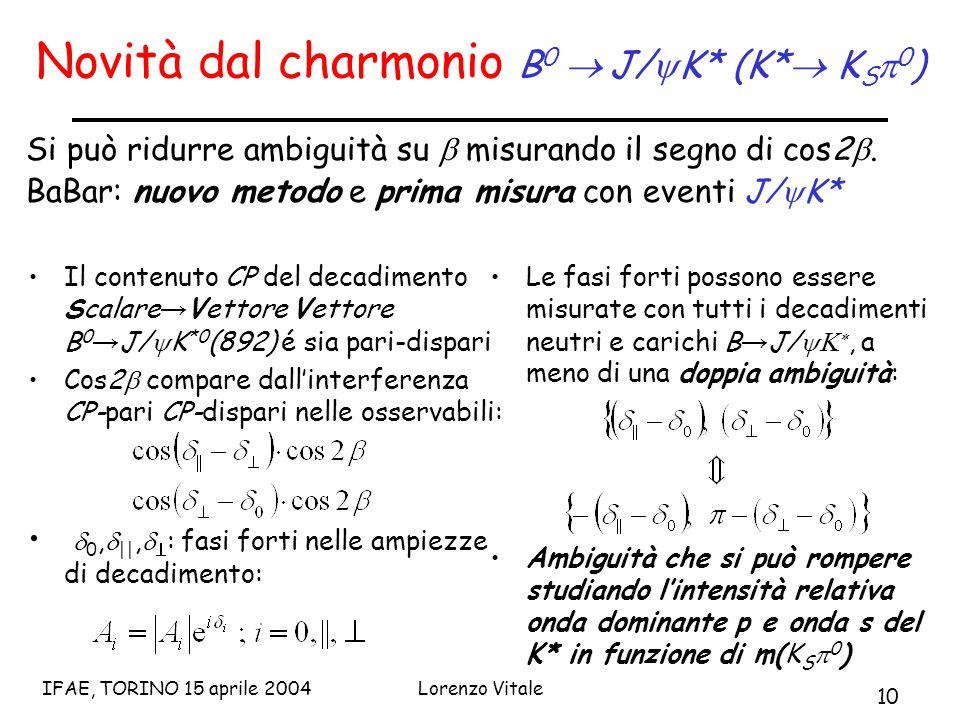 10 IFAE, TORINO 15 aprile 2004Lorenzo Vitale Novità dal charmonio B 0  J/  K* (K*  K S  0 ) Si può ridurre ambiguità su  misurando il segno di cos2 .