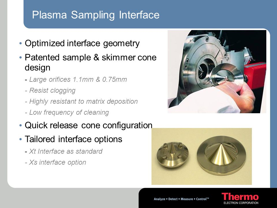 Plasma Sampling Interface Optimized interface geometry Patented sample & skimmer cone design - Large orifices 1.1mm & 0.75mm - Resist clogging - Highly resistant to matrix deposition - Low frequency of cleaning Quick release cone configuration Tailored interface options - Xt Interface as standard - Xs interface option