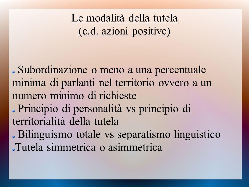 Le modalità della tutela (c.d. azioni positive) Subordinazione o meno a una percentuale minima di parlanti nel territorio ovvero a un numero minimo di