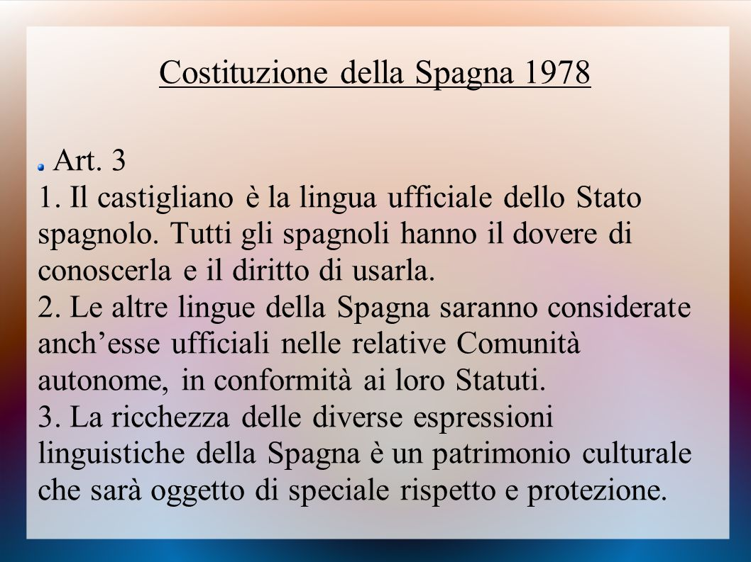 Costituzione della Spagna 1978 Art. 3 1. Il castigliano è la lingua ufficiale dello Stato spagnolo. Tutti gli spagnoli hanno il dovere di conoscerla e