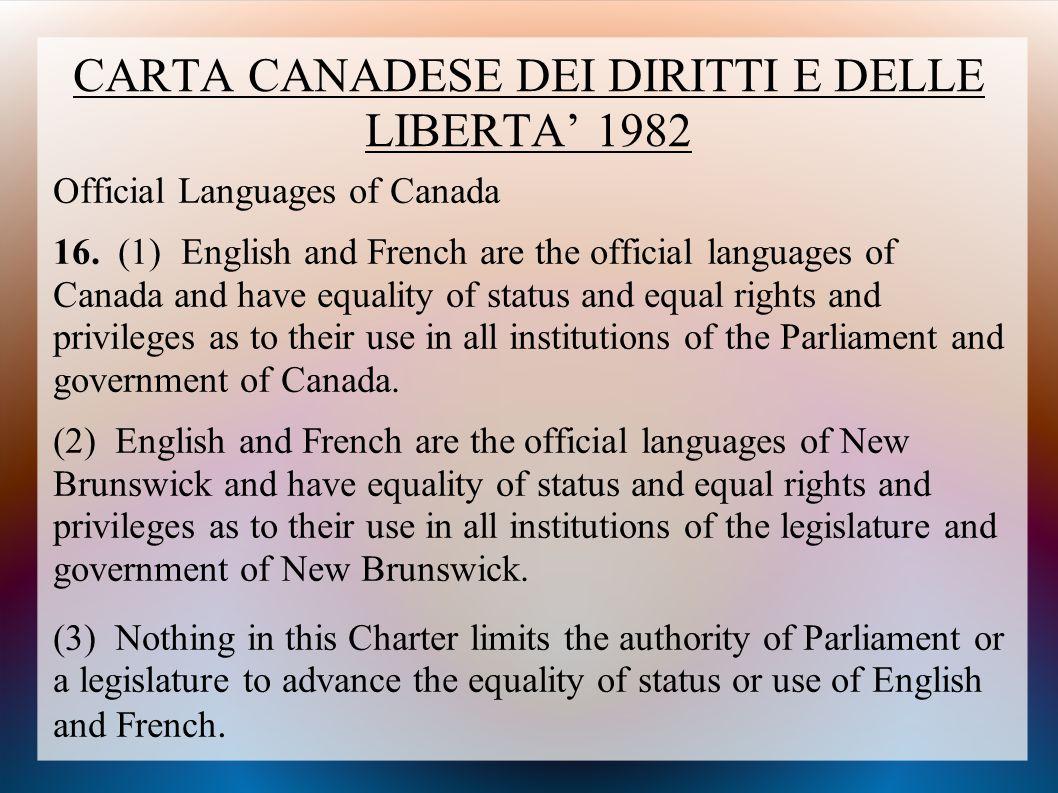CARTA CANADESE DEI DIRITTI E DELLE LIBERTA' 1982 Official Languages of Canada 16. (1) English and French are the official languages of Canada and have