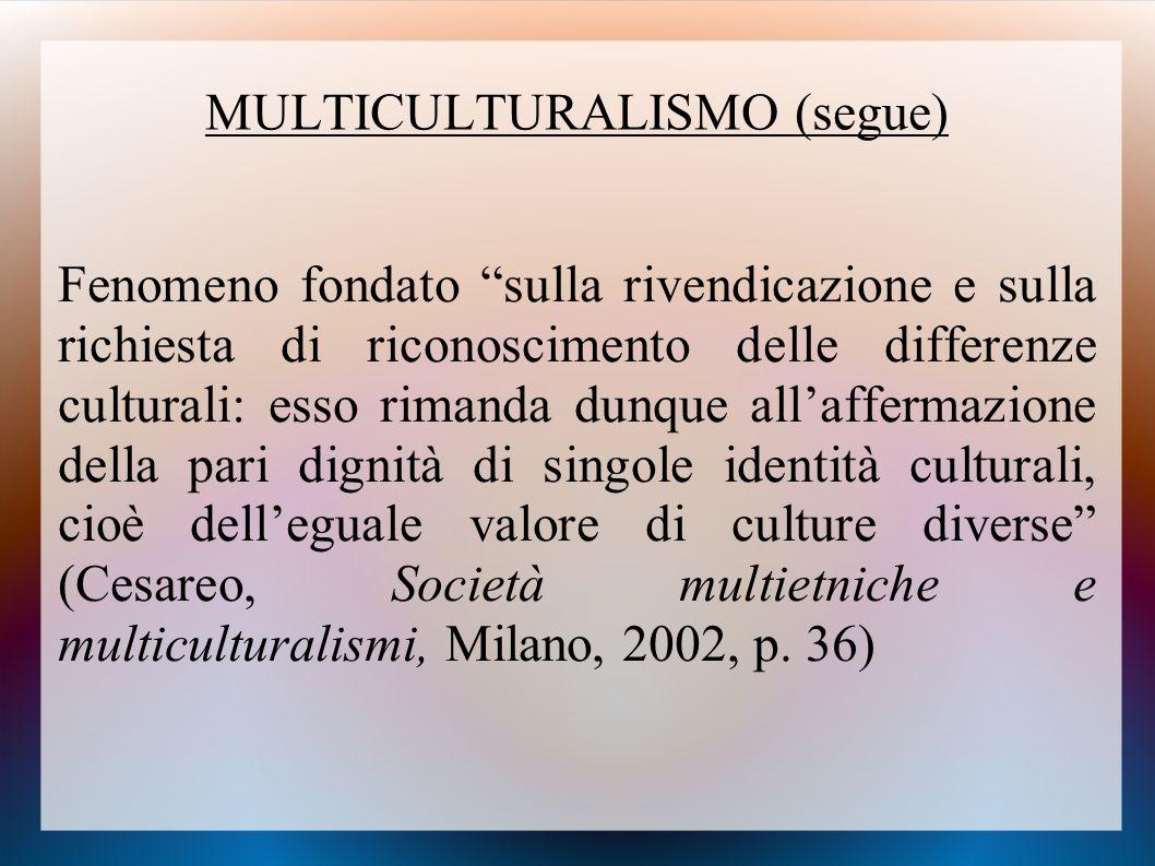 """MULTICULTURALISMO (segue) Fenomeno fondato """"sulla rivendicazione e sulla richiesta di riconoscimento delle differenze culturali: esso rimanda dunque a"""