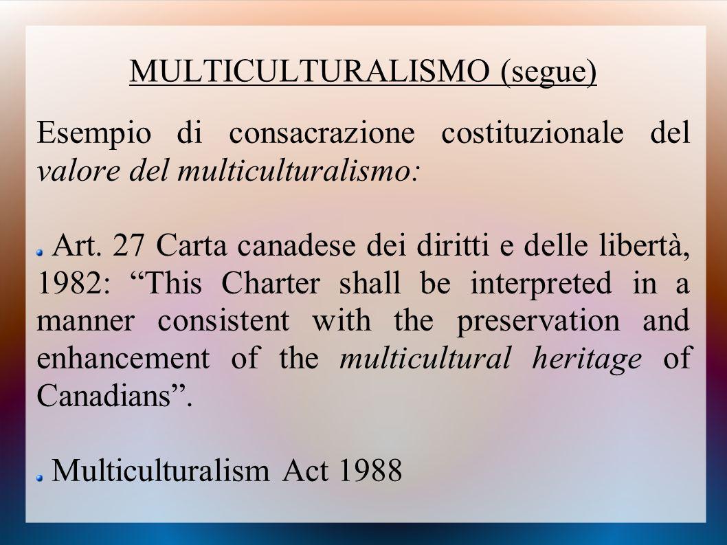 MULTICULTURALISMO (segue) Esempio di consacrazione costituzionale del valore del multiculturalismo: Art. 27 Carta canadese dei diritti e delle libertà