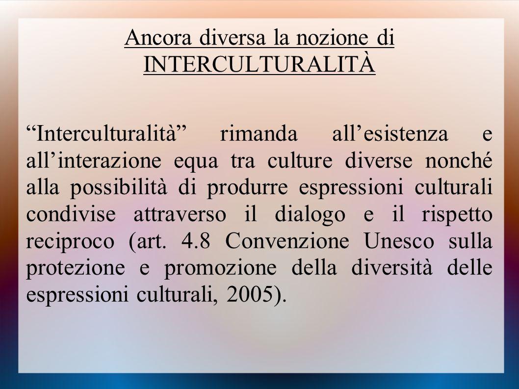 """Ancora diversa la nozione di INTERCULTURALITÀ """"Interculturalità"""" rimanda all'esistenza e all'interazione equa tra culture diverse nonché alla possibil"""