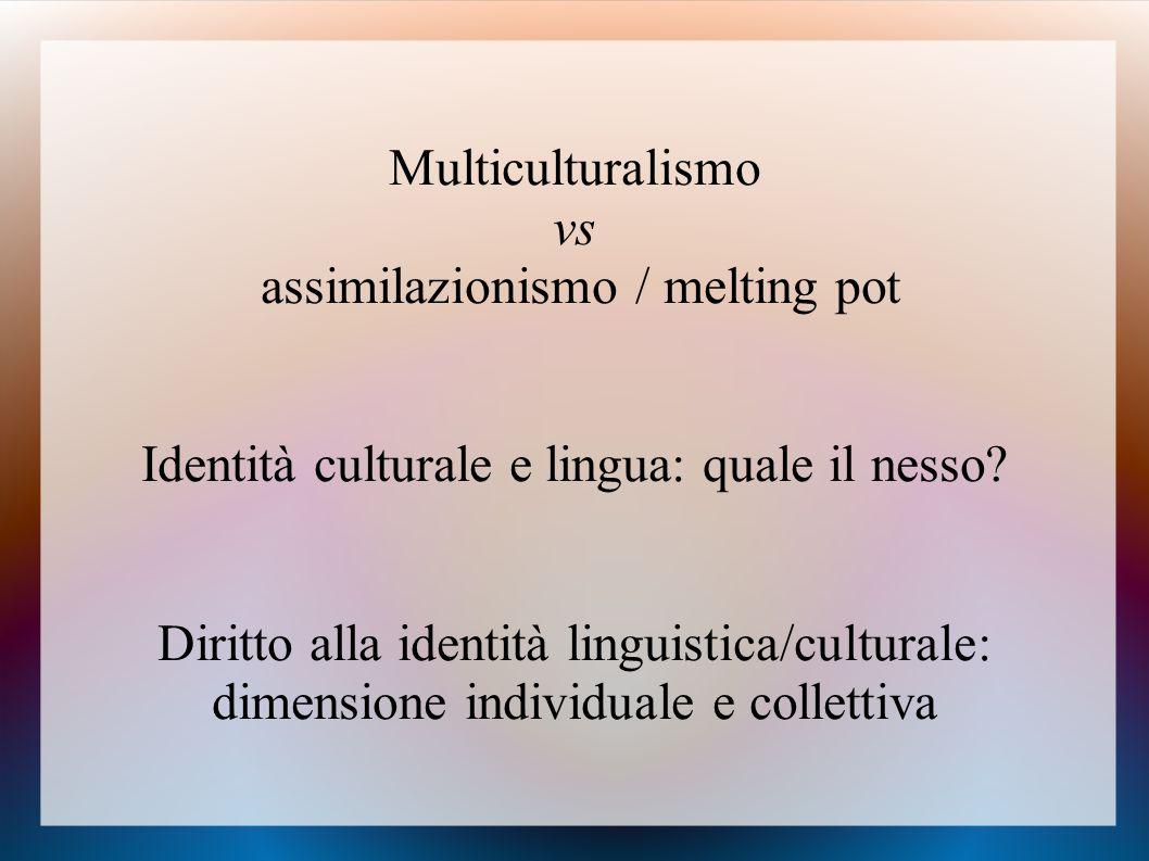 Multiculturalismo vs assimilazionismo / melting pot Identità culturale e lingua: quale il nesso? Diritto alla identità linguistica/culturale: dimensio