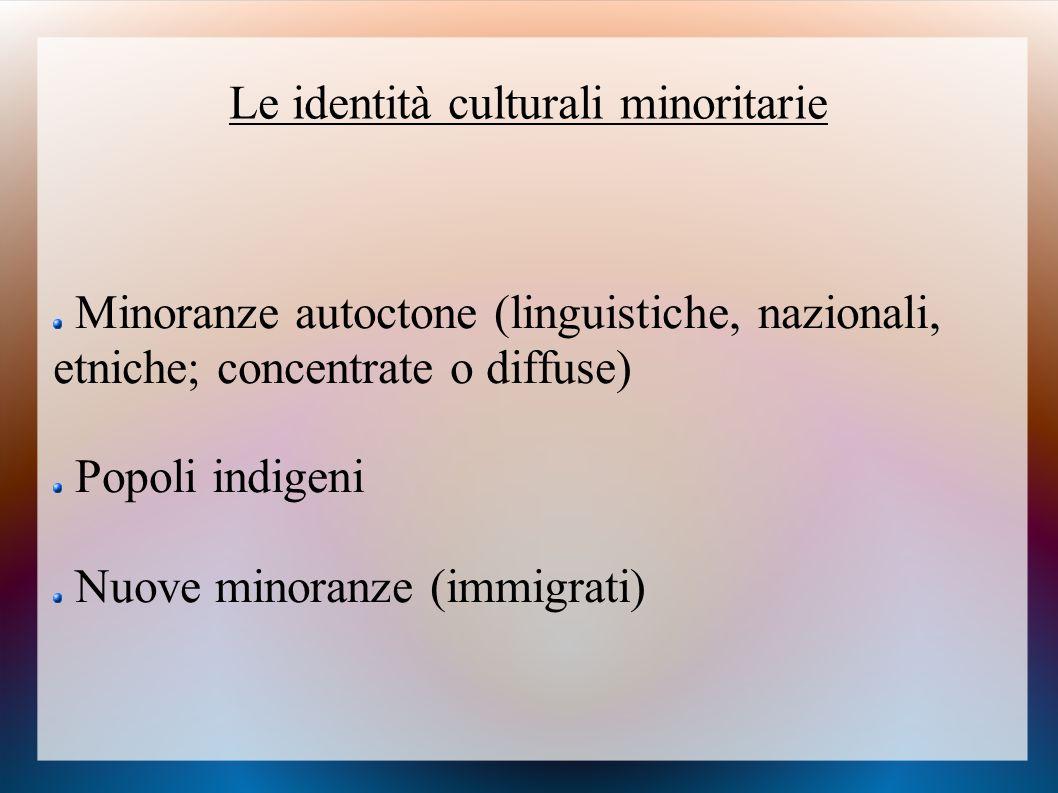 Le identità culturali minoritarie Minoranze autoctone (linguistiche, nazionali, etniche; concentrate o diffuse) Popoli indigeni Nuove minoranze (immig