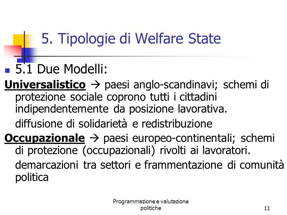 Programmazione e valutazione politiche11 5. Tipologie di Welfare State 5.1 Due Modelli: Universalistico  paesi anglo-scandinavi; schemi di protezione