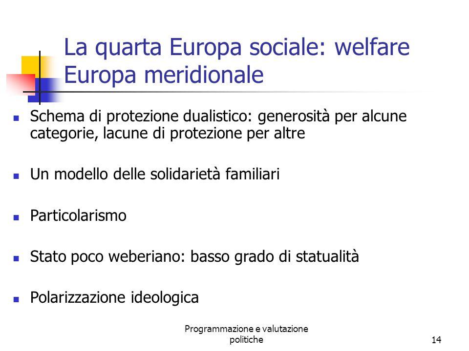 Programmazione e valutazione politiche14 La quarta Europa sociale: welfare Europa meridionale Schema di protezione dualistico: generosità per alcune c