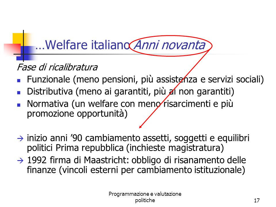 Programmazione e valutazione politiche17 …Welfare italiano Anni novanta Fase di ricalibratura Funzionale (meno pensioni, più assistenza e servizi soci