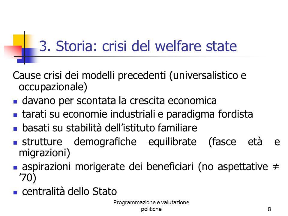 Programmazione e valutazione politiche8 3. Storia: crisi del welfare state Cause crisi dei modelli precedenti (universalistico e occupazionale) davano
