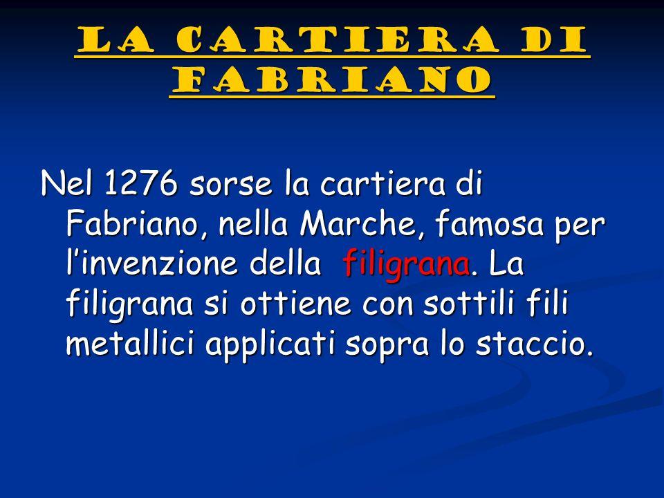 LA CARTIERA DI FABRIANO LA CARTIERA DI FABRIANONel 1276 sorse la cartiera di Fabriano, nella Marche, famosa per l'invenzione della f f f filigrana. La