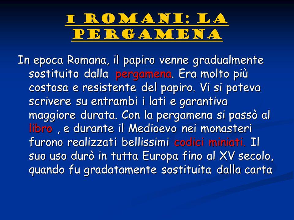 I ROMANI: LA PERGAMENA I ROMANI: LA PERGAMENAIn epoca Romana, il papiro venne gradualmente sostituito dalla pergamena. Era molto più costosa e resiste