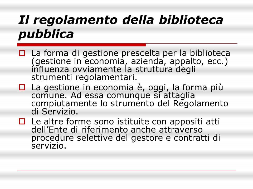 Il regolamento della biblioteca pubblica  La forma di gestione prescelta per la biblioteca (gestione in economia, azienda, appalto, ecc.) influenza ovviamente la struttura degli strumenti regolamentari.