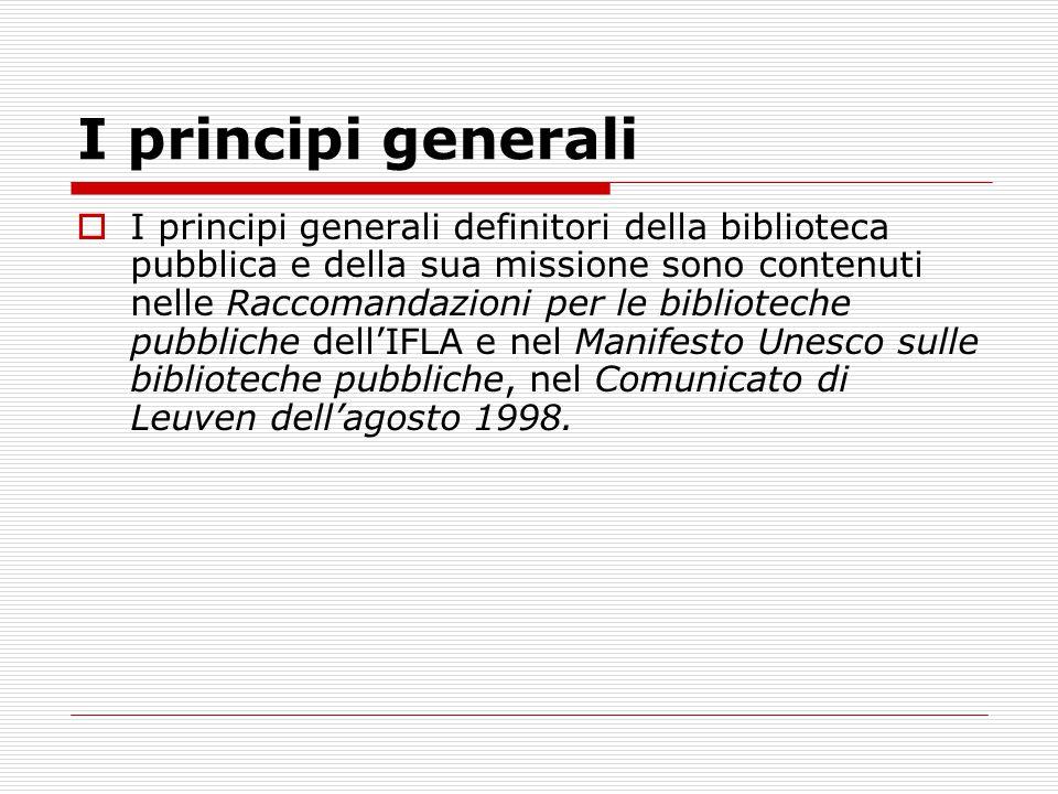 I principi generali  I principi generali definitori della biblioteca pubblica e della sua missione sono contenuti nelle Raccomandazioni per le biblioteche pubbliche dell'IFLA e nel Manifesto Unesco sulle biblioteche pubbliche, nel Comunicato di Leuven dell'agosto 1998.