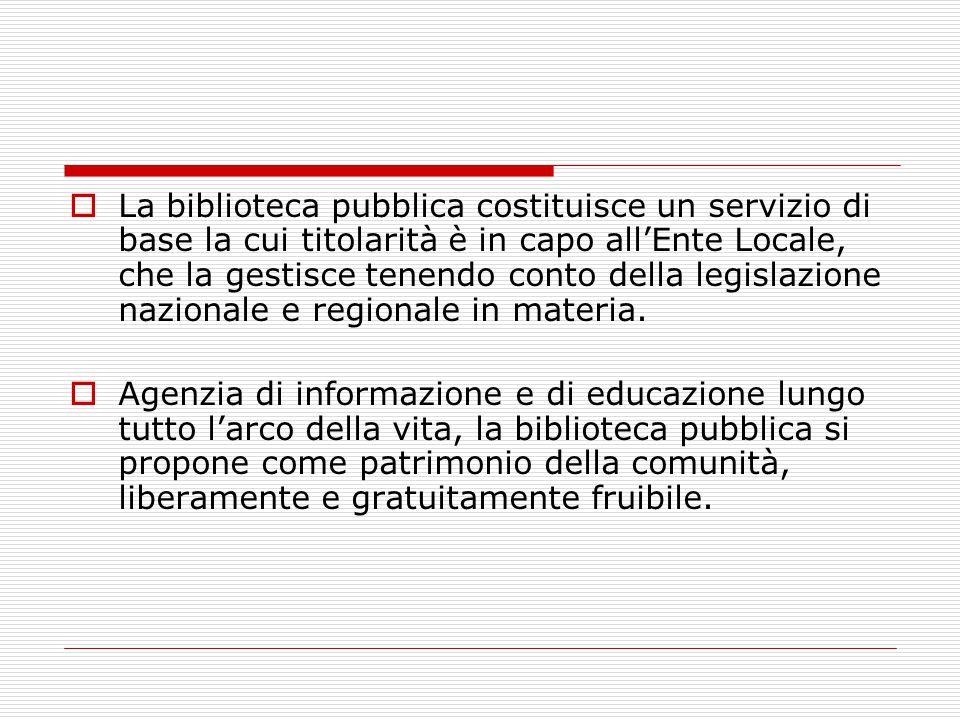  La biblioteca pubblica costituisce un servizio di base la cui titolarità è in capo all'Ente Locale, che la gestisce tenendo conto della legislazione nazionale e regionale in materia.