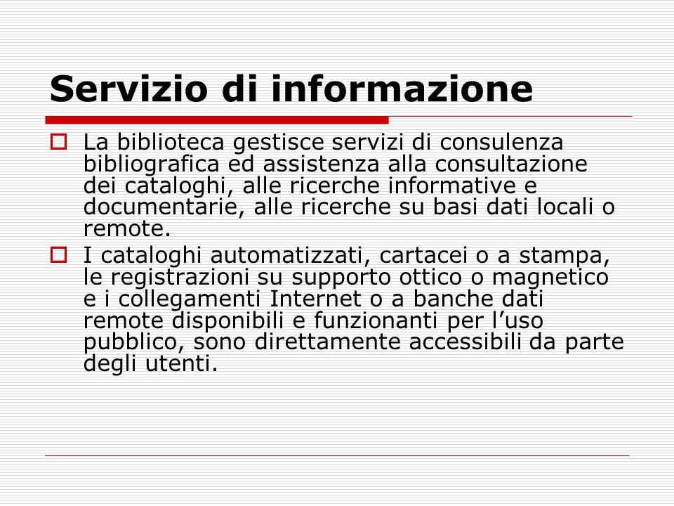 Servizio di informazione  La biblioteca gestisce servizi di consulenza bibliografica ed assistenza alla consultazione dei cataloghi, alle ricerche informative e documentarie, alle ricerche su basi dati locali o remote.