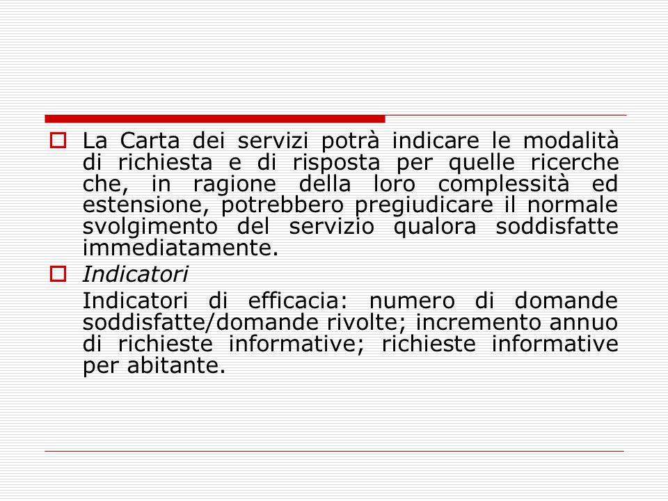  La Carta dei servizi potrà indicare le modalità di richiesta e di risposta per quelle ricerche che, in ragione della loro complessità ed estensione, potrebbero pregiudicare il normale svolgimento del servizio qualora soddisfatte immediatamente.