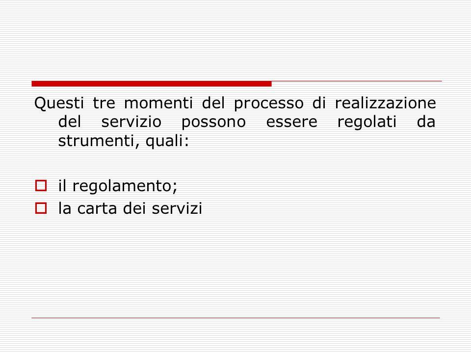 Questi tre momenti del processo di realizzazione del servizio possono essere regolati da strumenti, quali:  il regolamento;  la carta dei servizi