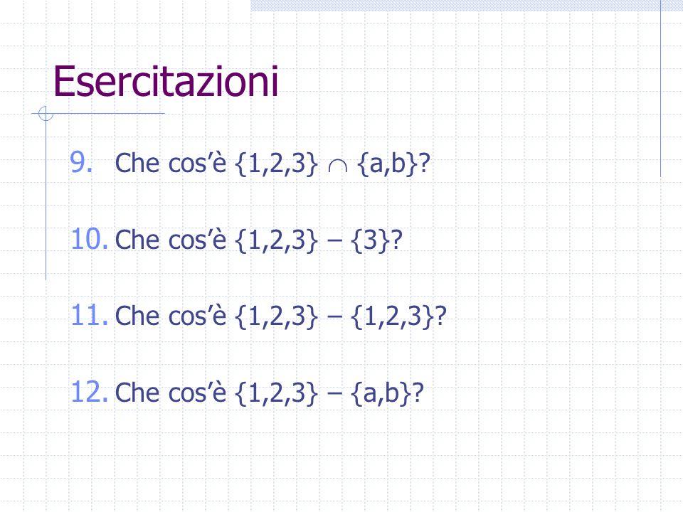 Esercitazioni 9. Che cos'è {1,2,3}  {a,b}? 10. Che cos'è {1,2,3} – {3}? 11. Che cos'è {1,2,3} – {1,2,3}? 12. Che cos'è {1,2,3} – {a,b}?