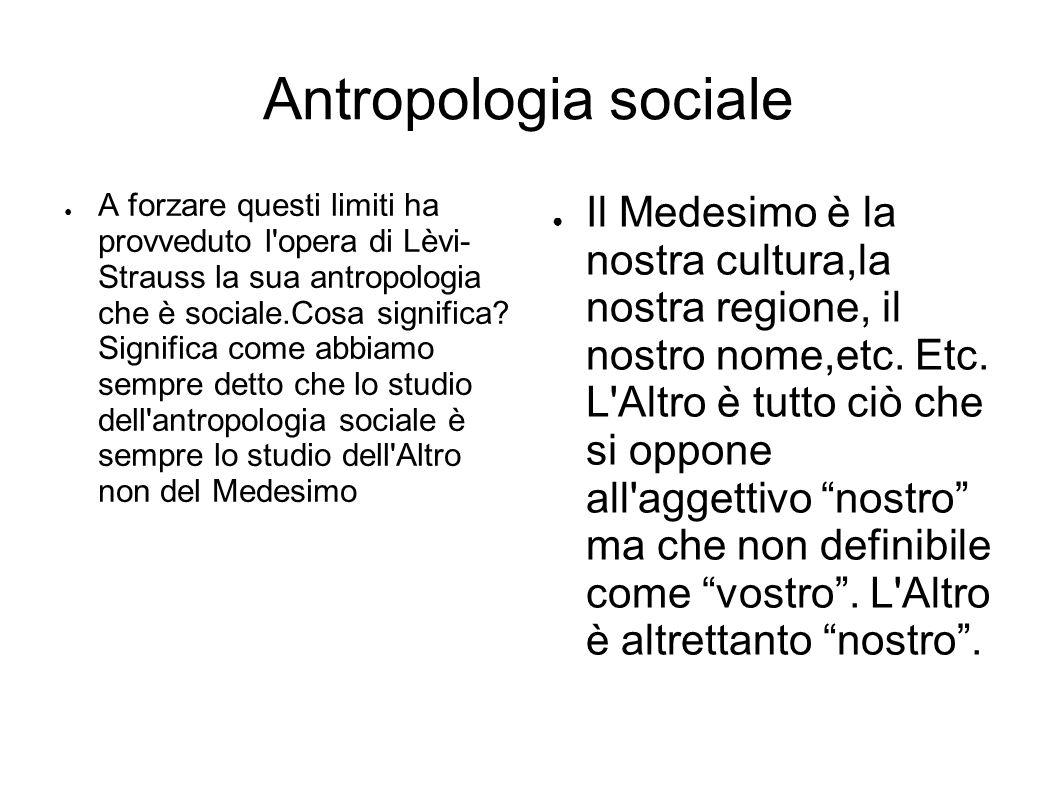 Antropologia sociale ● A forzare questi limiti ha provveduto l opera di Lèvi- Strauss la sua antropologia che è sociale.Cosa significa.