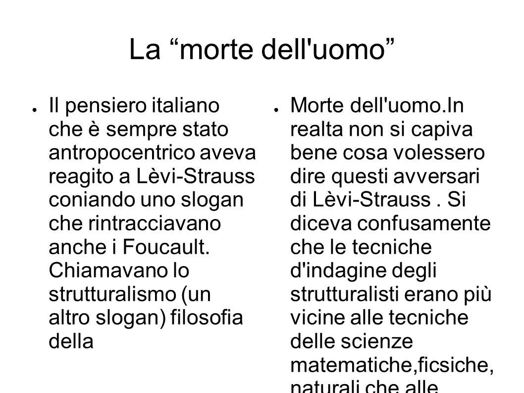 La morte dell uomo ● Il pensiero italiano che è sempre stato antropocentrico aveva reagito a Lèvi-Strauss coniando uno slogan che rintracciavano anche i Foucault.