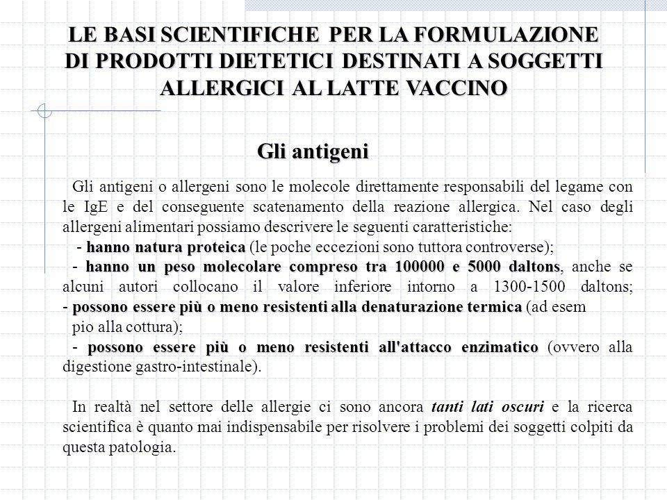 LE BASI SCIENTIFICHE PER LA FORMULAZIONE DI PRODOTTI DIETETICI DESTINATI A SOGGETTI ALLERGICI AL LATTE VACCINO Gli antigeni Gli antigeni o allergeni sono le molecole direttamente responsabili del legame con le IgE e del conseguente scatenamento della reazione allergica.