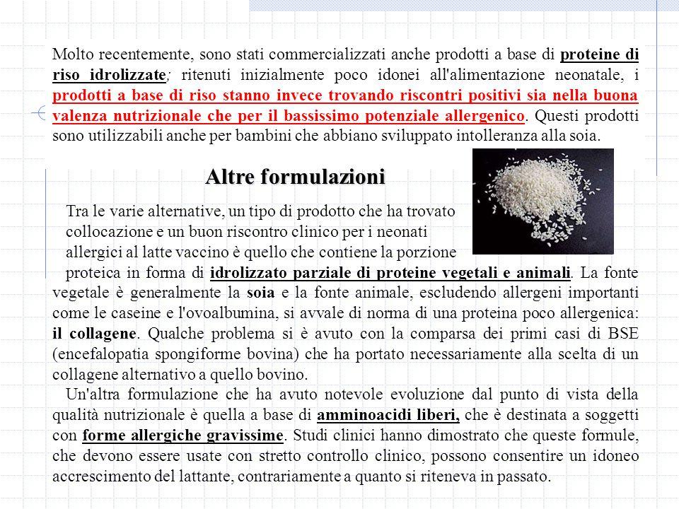 Molto recentemente, sono stati commercializzati anche prodotti a base di proteine di riso idrolizzate; ritenuti inizialmente poco idonei all alimentazione neonatale, i prodotti a base di riso stanno invece trovando riscontri positivi sia nella buona valenza nutrizionale che per il bassissimo potenziale allergenico.