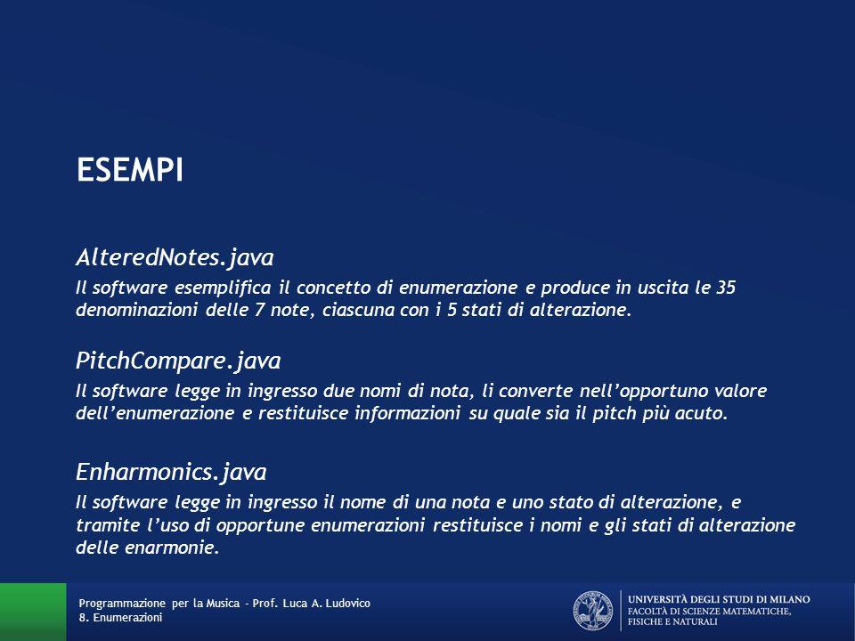 ESEMPI AlteredNotes.java Il software esemplifica il concetto di enumerazione e produce in uscita le 35 denominazioni delle 7 note, ciascuna con i 5 stati di alterazione.