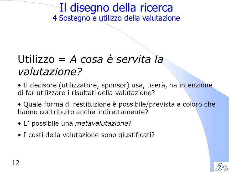 12 Il disegno della ricerca 4 Sostegno e utilizzo della valutazione Utilizzo = A cosa è servita la valutazione.