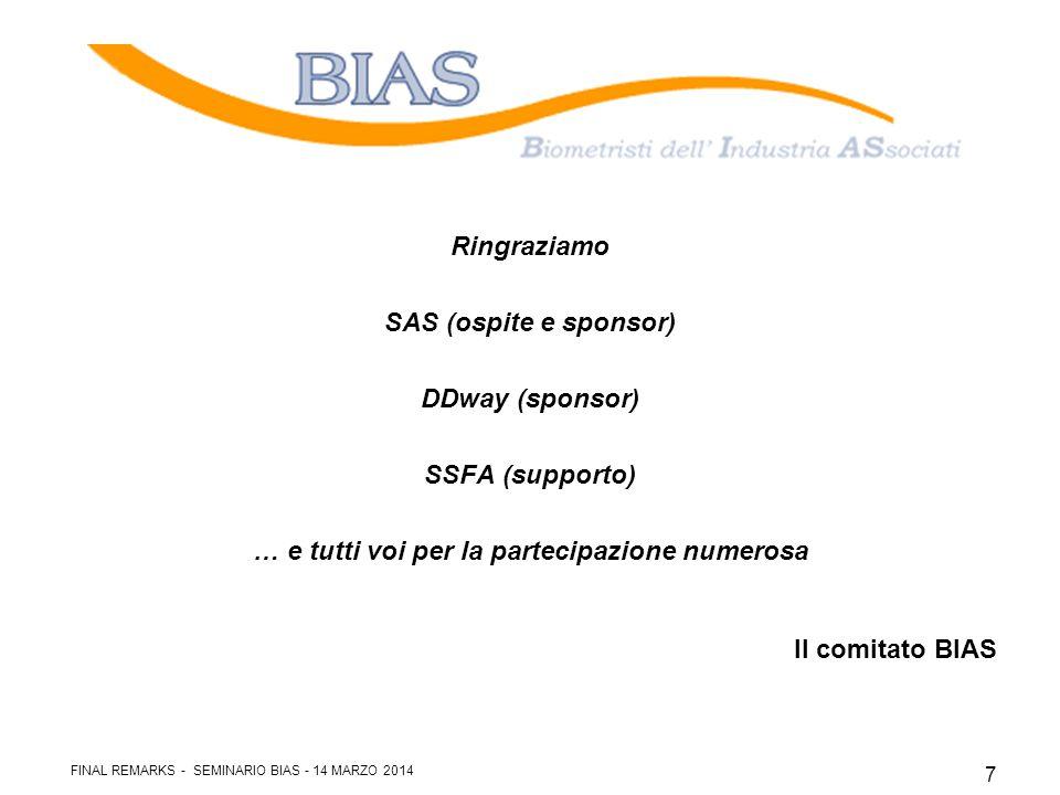 Ringraziamo SAS (ospite e sponsor) DDway (sponsor) SSFA (supporto) … e tutti voi per la partecipazione numerosa Il comitato BIAS FINAL REMARKS - SEMINARIO BIAS - 14 MARZO 2014 7