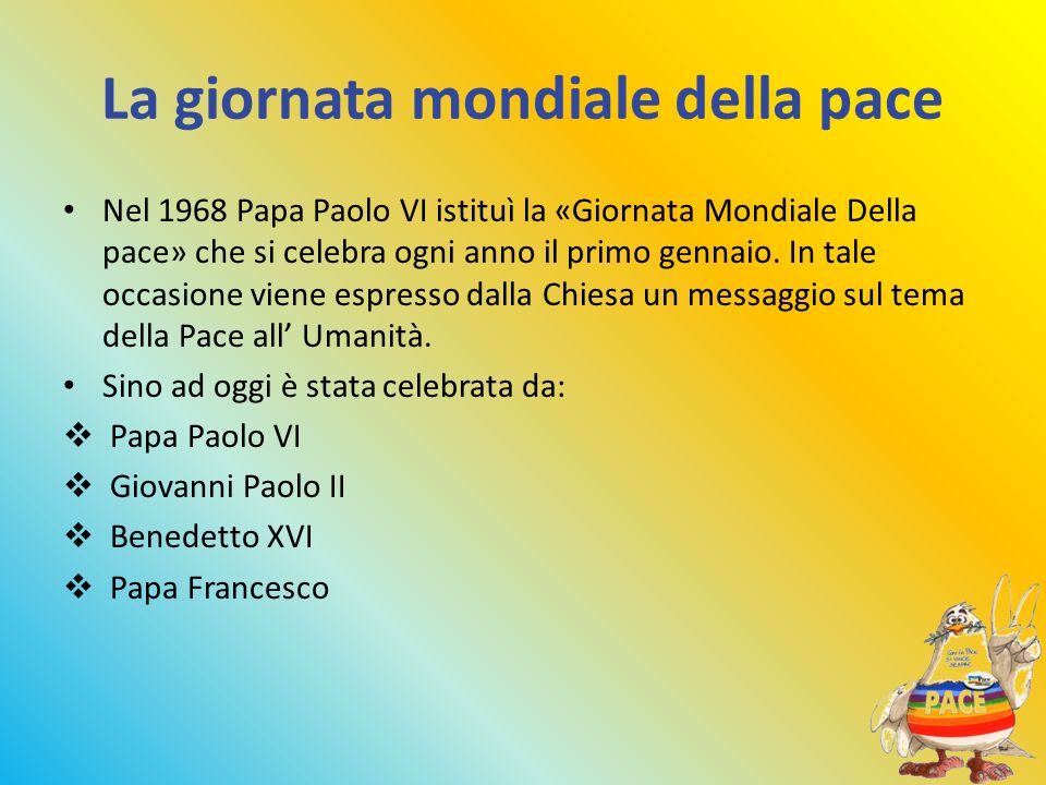 La giornata mondiale della pace Nel 1968 Papa Paolo VI istituì la «Giornata Mondiale Della pace» che si celebra ogni anno il primo gennaio.