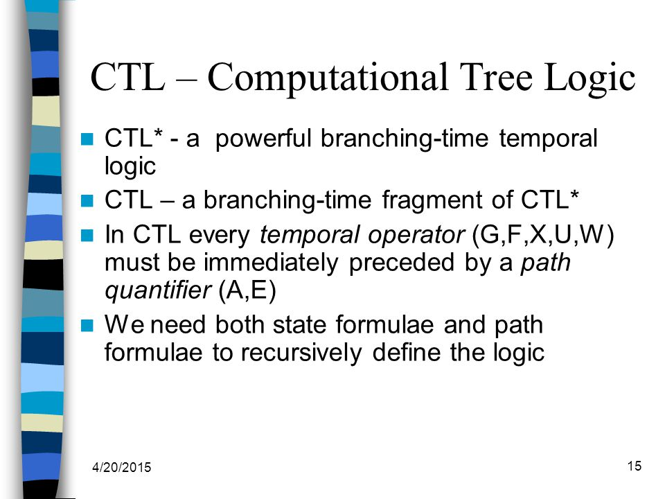 4/20/2015 15 CTL – Computational Tree Logic CTL* - a powerful branching-time temporal logic CTL – a branching-time fragment of CTL* In CTL every temporal operator (G,F,X,U,W) must be immediately preceded by a path quantifier (A,E) We need both state formulae and path formulae to recursively define the logic