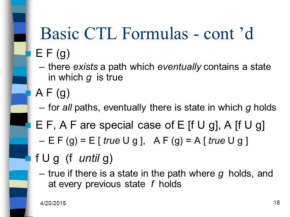 4/20/2015 18 Basic CTL Formulas - cont 'd E F (g) –there exists a path which eventually contains a state in which g is true A F (g) –for all paths, eventually there is state in which g holds E F, A F are special case of E [f U g], A [f U g] –E F (g) = E [ true U g ], A F (g) = A [ true U g ] f U g (f until g) –true if there is a state in the path where g holds, and at every previous state f holds