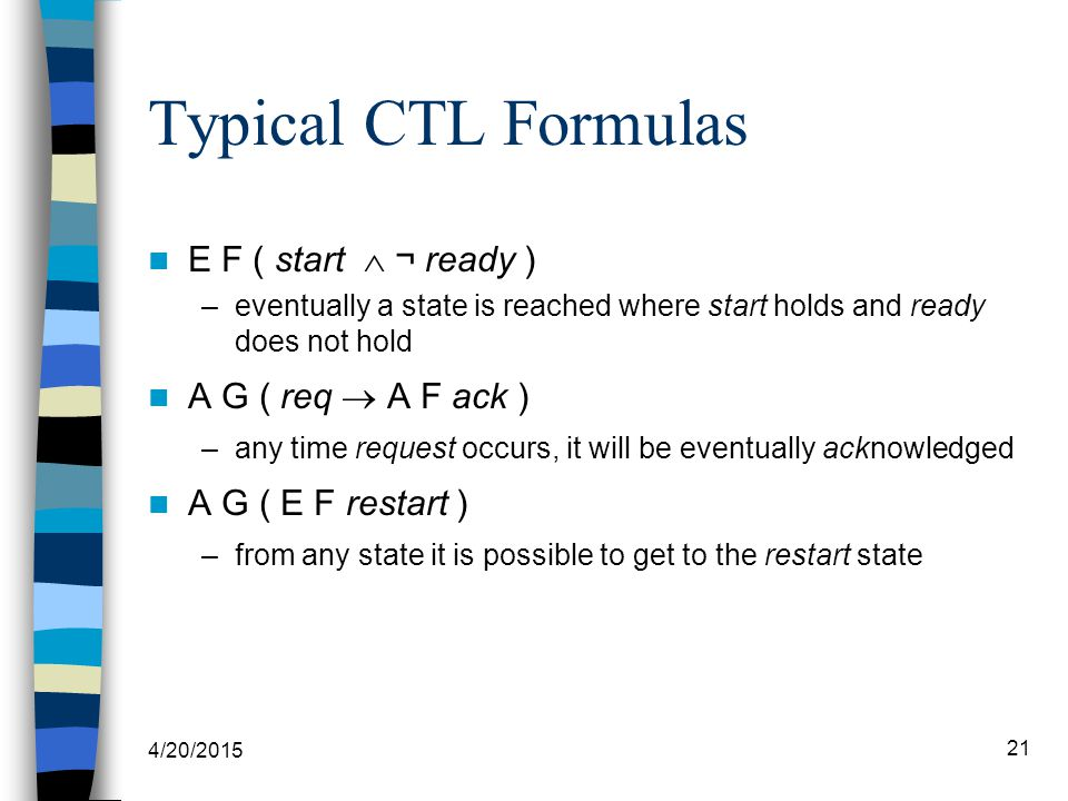 4/20/2015 21 Typical CTL Formulas E F ( start  ¬ ready ) –eventually a state is reached where start holds and ready does not hold A G ( req  A F ack ) –any time request occurs, it will be eventually acknowledged A G ( E F restart ) –from any state it is possible to get to the restart state