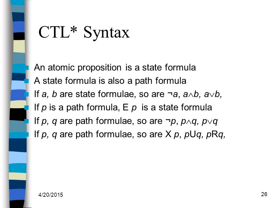 4/20/2015 26 CTL* Syntax An atomic proposition is a state formula A state formula is also a path formula If a, b are state formulae, so are ¬a, a  b, a  b, If p is a path formula, E p is a state formula If p, q are path formulae, so are ¬p, p  q, p  q If p, q are path formulae, so are X p, pUq, pRq,