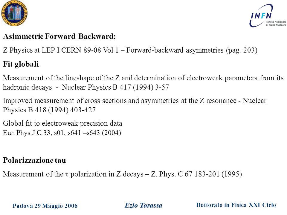 Dottorato in Fisica XXI Ciclo Padova 29 Maggio 2006 Ezio Torassa Asimmetrie Forward-Backward: Z Physics at LEP I CERN 89-08 Vol 1 – Forward-backward a