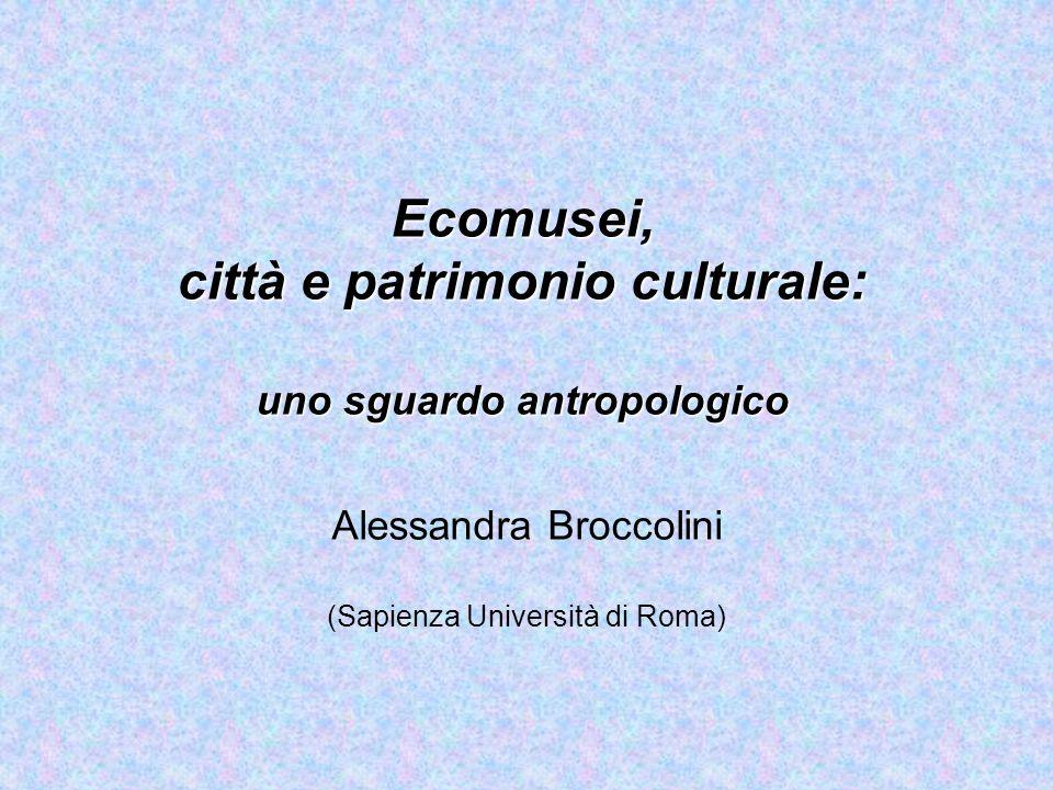 Ecomusei, città e patrimonio culturale: uno sguardo antropologico Alessandra Broccolini (Sapienza Università di Roma)