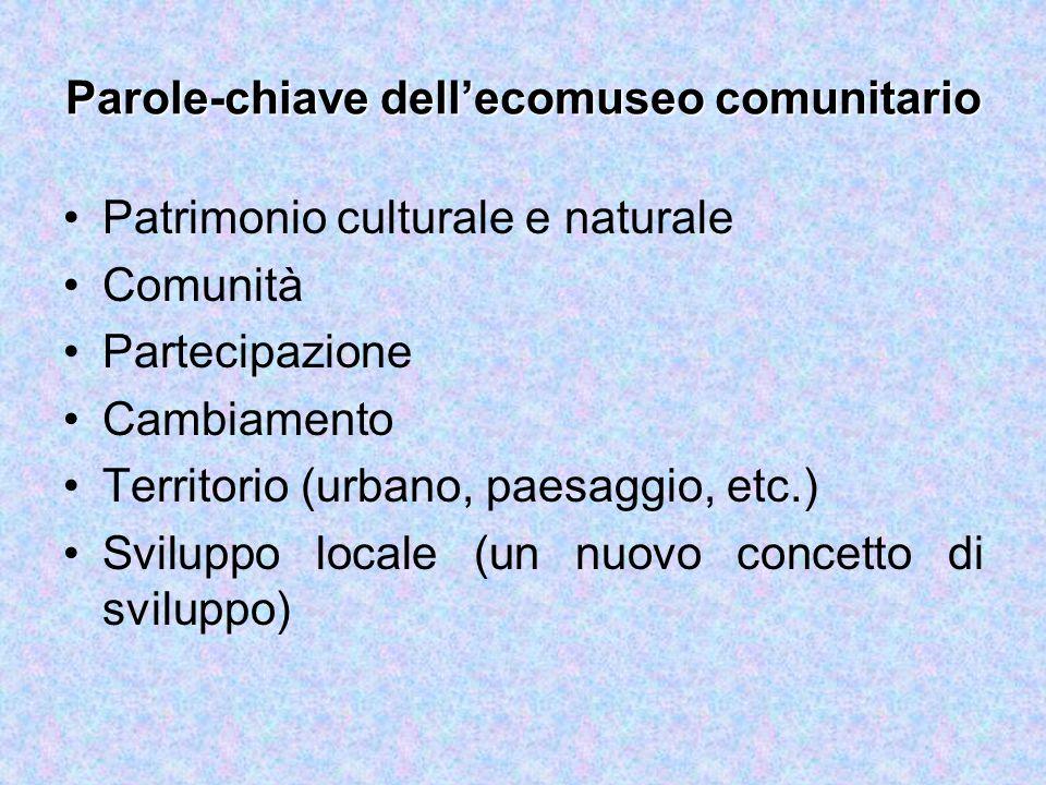 Parole-chiave dell'ecomuseo comunitario Patrimonio culturale e naturale Comunità Partecipazione Cambiamento Territorio (urbano, paesaggio, etc.) Sviluppo locale (un nuovo concetto di sviluppo)