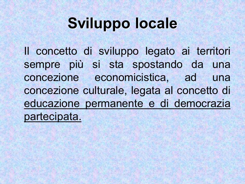 Sviluppo locale Il concetto di sviluppo legato ai territori sempre più si sta spostando da una concezione economicistica, ad una concezione culturale, legata al concetto di educazione permanente e di democrazia partecipata.