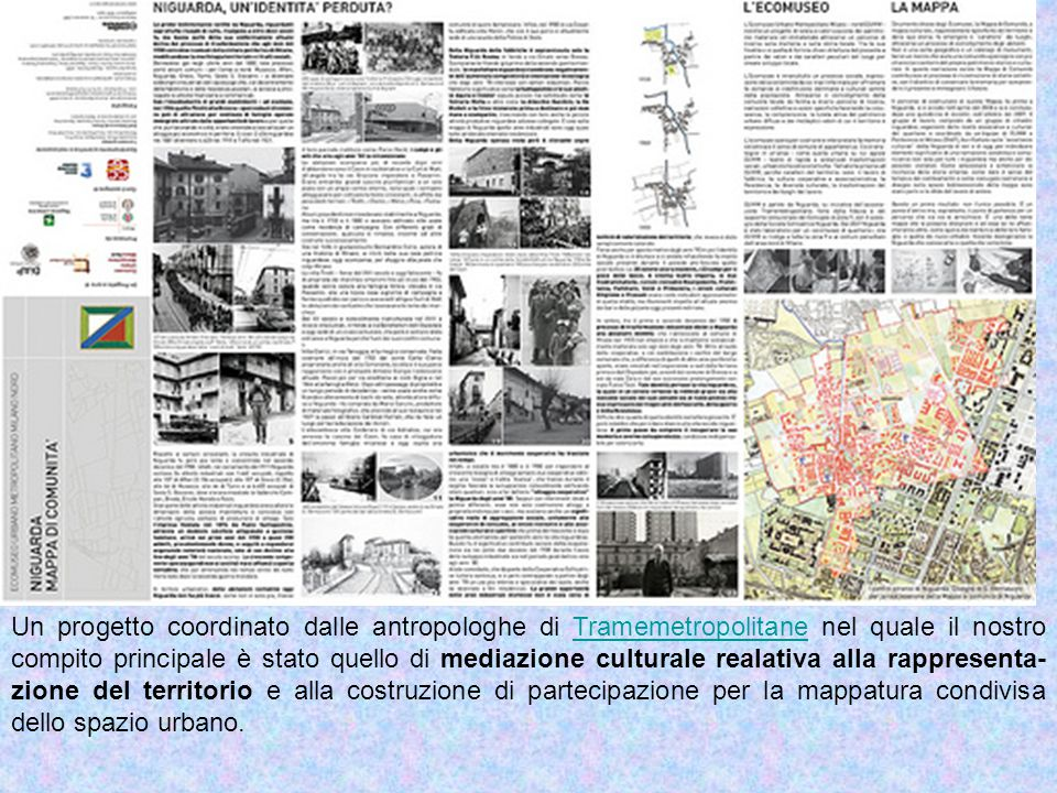 Un progetto coordinato dalle antropologhe di Tramemetropolitane nel quale il nostro compito principale è stato quello di mediazione culturale realativa alla rappresenta- zione del territorio e alla costruzione di partecipazione per la mappatura condivisa dello spazio urbano.Tramemetropolitane
