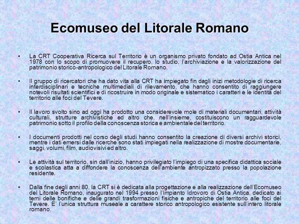 Ecomuseo del Litorale Romano La CRT Cooperativa Ricerca sul Territorio è un organismo privato fondato ad Ostia Antica nel 1978 con lo scopo di promuovere il recupero, lo studio, l'archiviazione e la valorizzazione del patrimonio storico-antropologico del Litorale Romano.