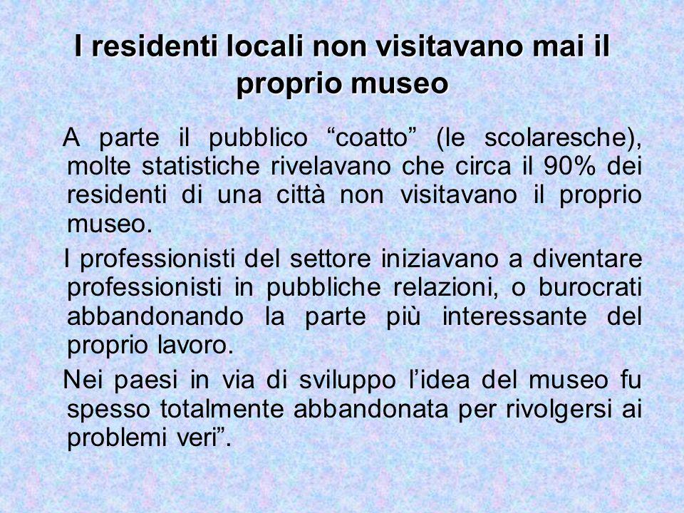 I residenti locali non visitavano mai il proprio museo A parte il pubblico coatto (le scolaresche), molte statistiche rivelavano che circa il 90% dei residenti di una città non visitavano il proprio museo.